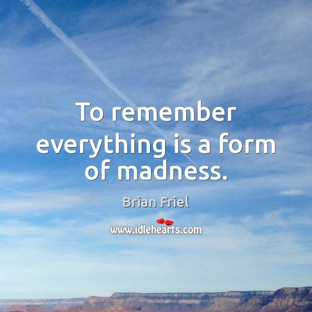To remember everything is a form of madness. Image
