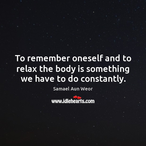 To remember oneself and to relax the body is something we have to do constantly. Image