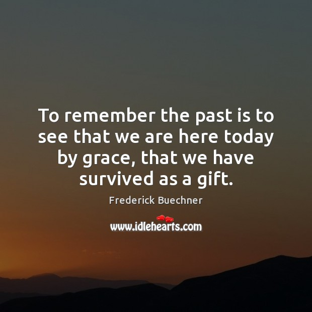 To remember the past is to see that we are here today Frederick Buechner Picture Quote