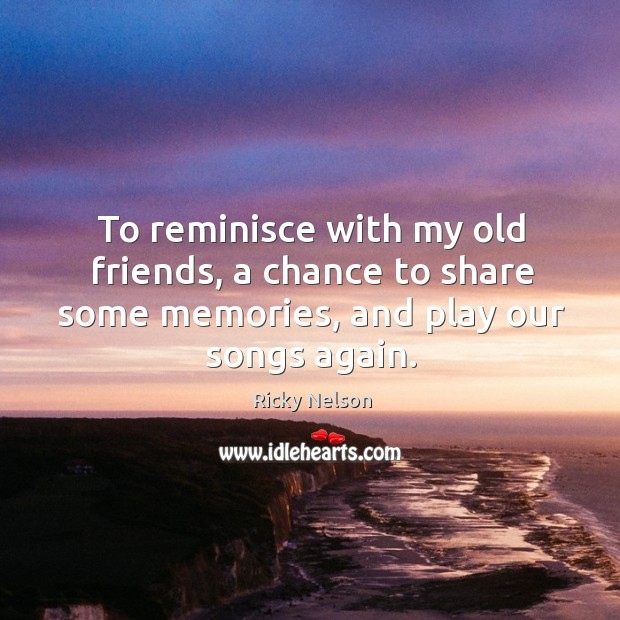 To reminisce with my old friends, a chance to share some memories, and play our songs again. Image