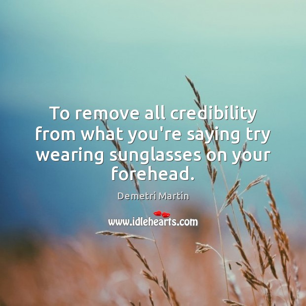 To remove all credibility from what you're saying try wearing sunglasses on your forehead. Image
