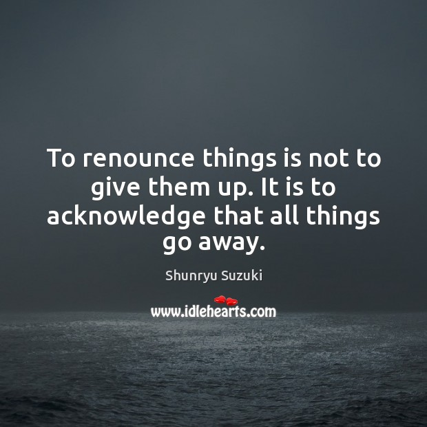 To renounce things is not to give them up. It is to acknowledge that all things go away. Image