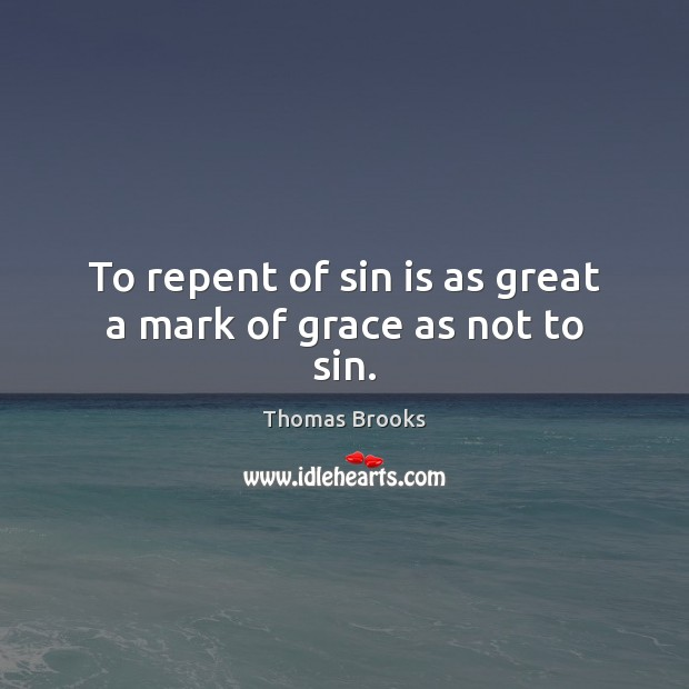 To repent of sin is as great a mark of grace as not to sin. Image