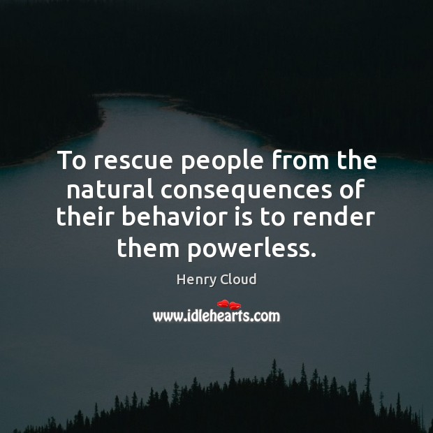 Image, To rescue people from the natural consequences of their behavior is to
