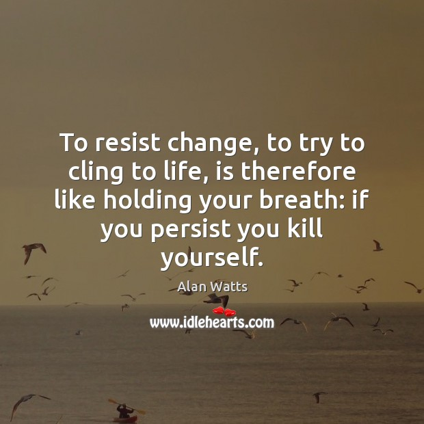 To resist change, to try to cling to life, is therefore like Alan Watts Picture Quote