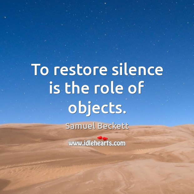 To restore silence is the role of objects. Samuel Beckett Picture Quote