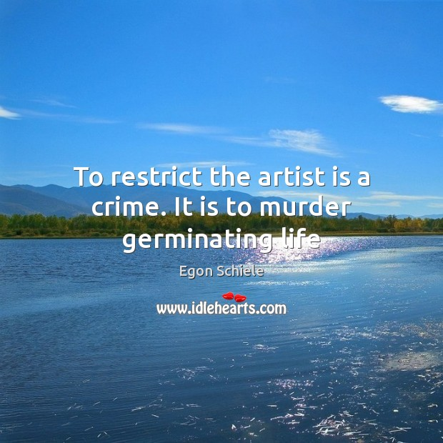 To restrict the artist is a crime. It is to murder germinating life Crime Quotes Image