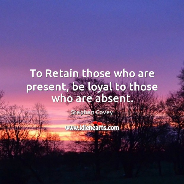 To Retain those who are present, be loyal to those who are absent. Image