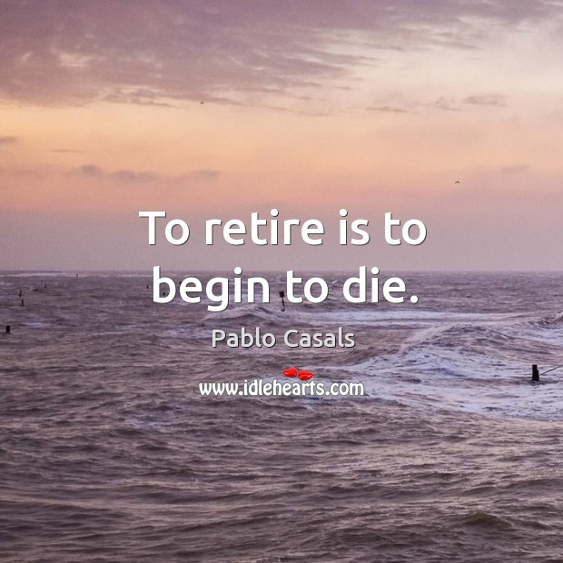Image, To retire is to begin to die.