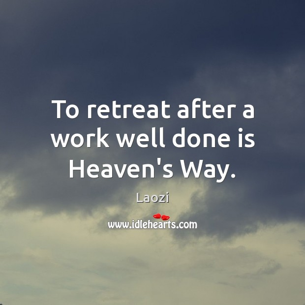 Image, To retreat after a work well done is Heaven's Way.