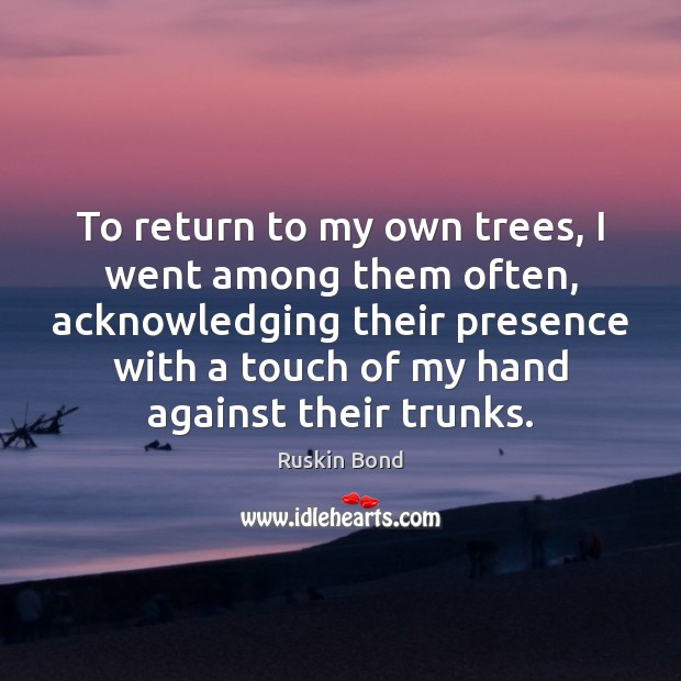 To return to my own trees, I went among them often, acknowledging Image