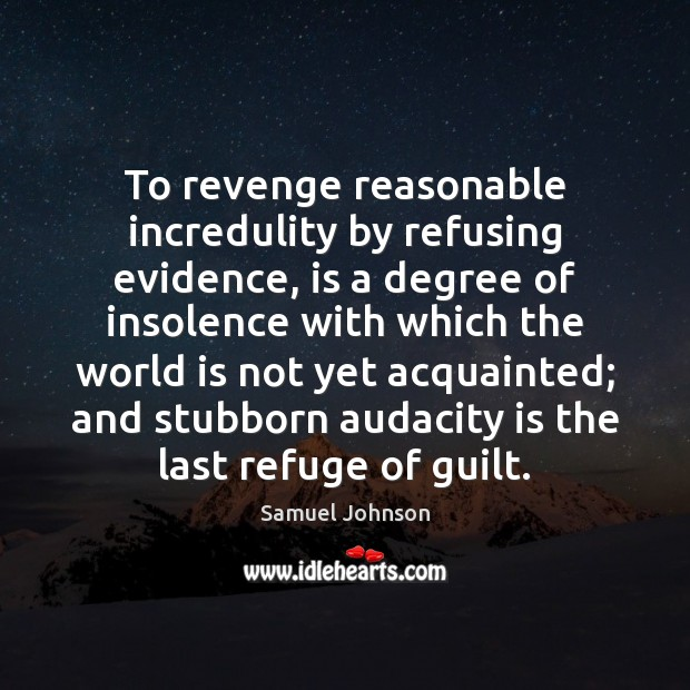 To revenge reasonable incredulity by refusing evidence, is a degree of insolence Image