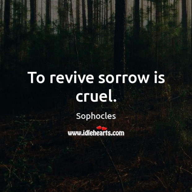 To revive sorrow is cruel. Sophocles Picture Quote