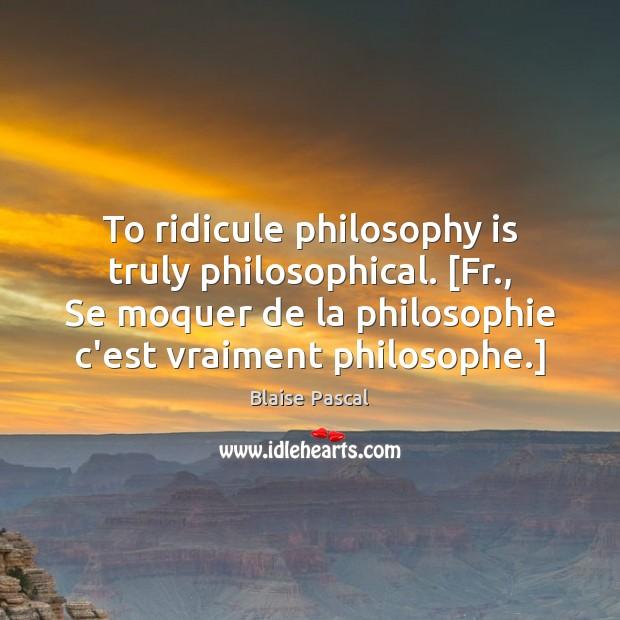 To ridicule philosophy is truly philosophical. [Fr., Se moquer de la philosophie Image