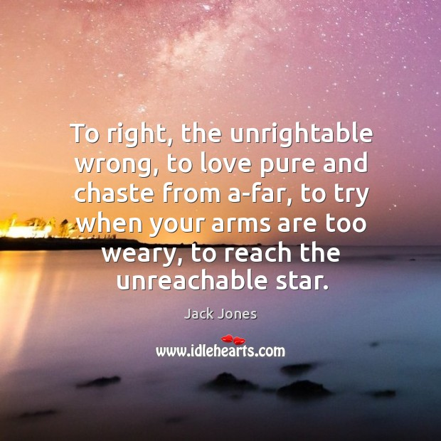 To right, the unrightable wrong, to love pure and chaste from a-far, Jack Jones Picture Quote