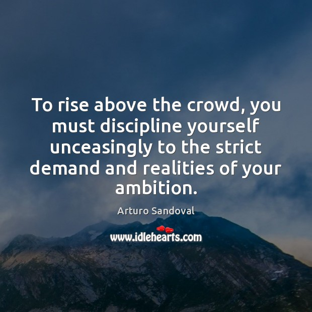 To rise above the crowd, you must discipline yourself unceasingly to the Image