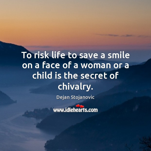 To risk life to save a smile on a face of a woman or a child is the secret of chivalry. Dejan Stojanovic Picture Quote