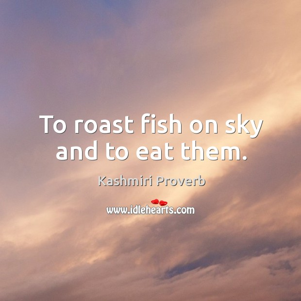 To roast fish on sky and to eat them. Kashmiri Proverbs Image