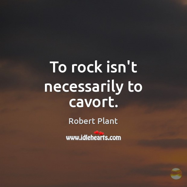 Robert Plant Picture Quote image saying: To rock isn't necessarily to cavort.