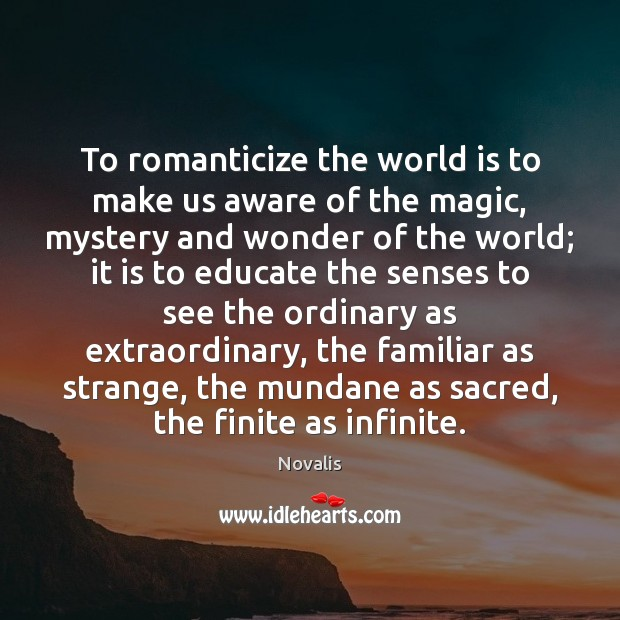 To romanticize the world is to make us aware of the magic, Novalis Picture Quote