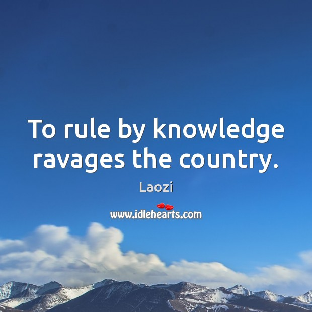 To rule by knowledge ravages the country. Image
