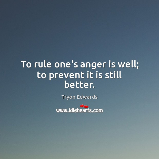 To rule one's anger is well; to prevent it is still better. Image