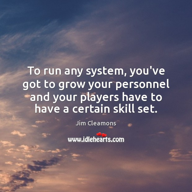To run any system, you've got to grow your personnel and your Image