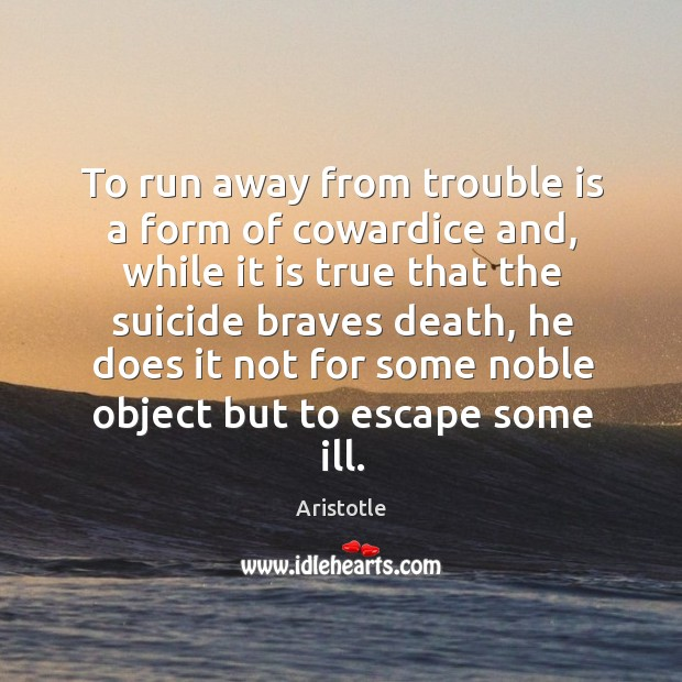 Image, To run away from trouble is a form of cowardice and, while it is true that the suicide