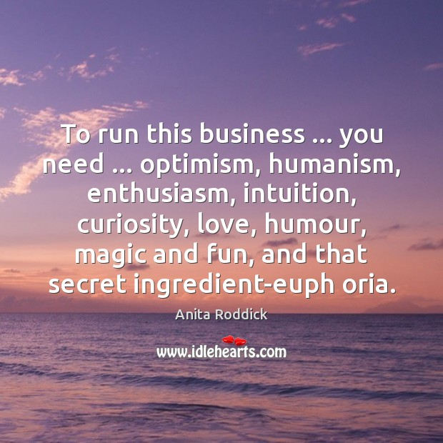 To run this business … you need … optimism, humanism, enthusiasm, intuition, curiosity, love, Anita Roddick Picture Quote