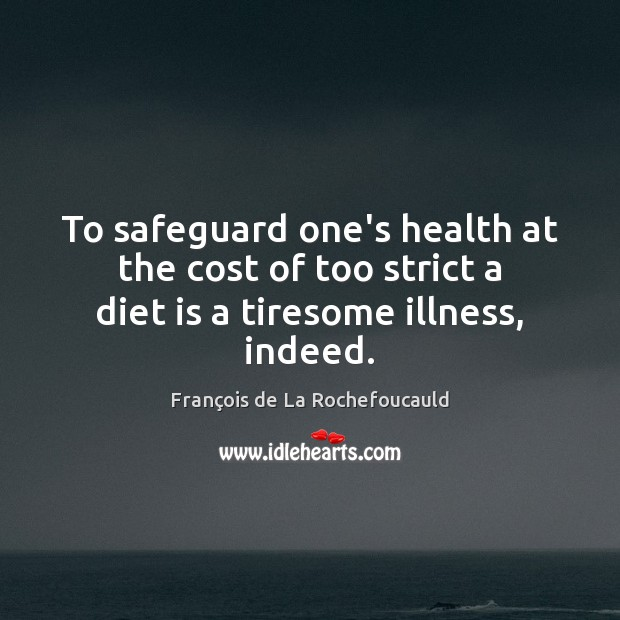 To safeguard one's health at the cost of too strict a diet is a tiresome illness, indeed. Diet Quotes Image