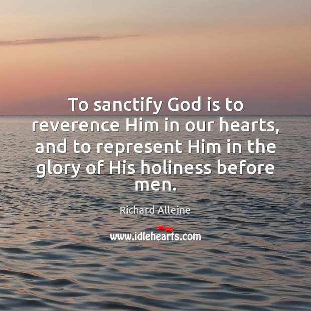 To sanctify God is to reverence Him in our hearts, and to Image