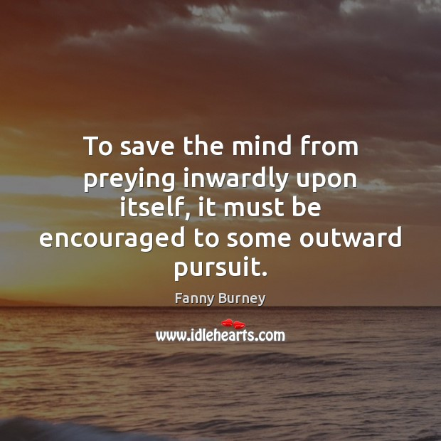 To save the mind from preying inwardly upon itself, it must be Fanny Burney Picture Quote