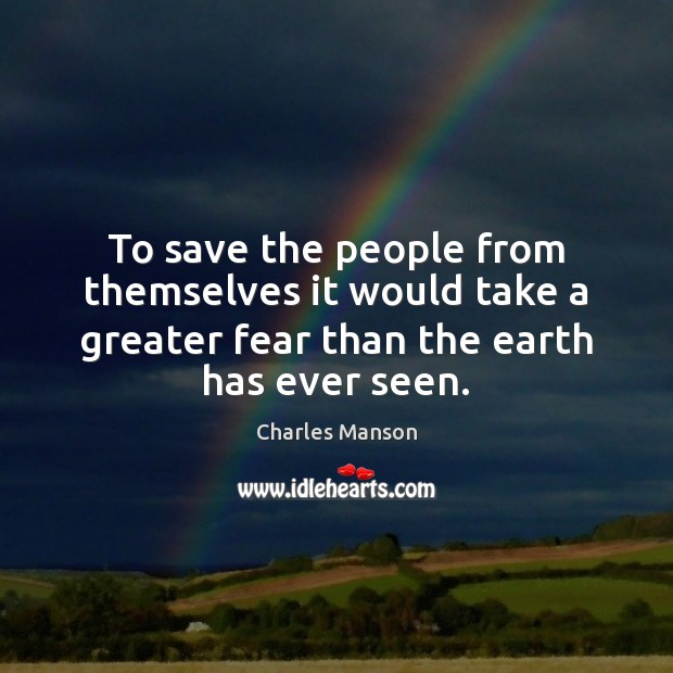 To save the people from themselves it would take a greater fear Charles Manson Picture Quote