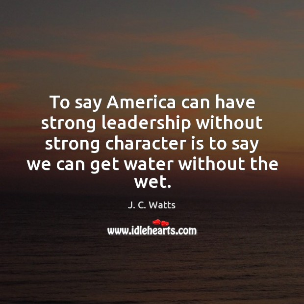 To say America can have strong leadership without strong character is to Image