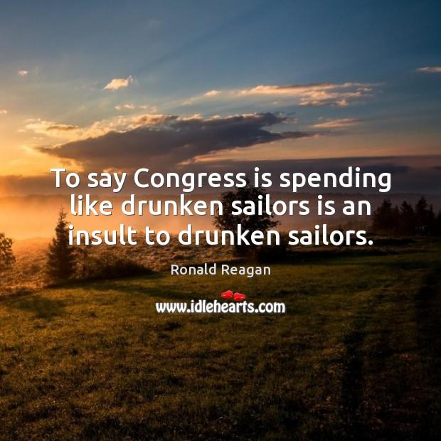 Image, To say Congress is spending like drunken sailors is an insult to drunken sailors.