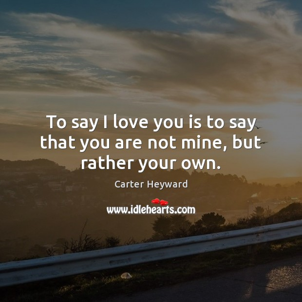 To say I love you is to say that you are not mine, but rather your own. Carter Heyward Picture Quote
