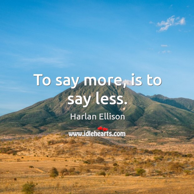 To say more, is to say less. Image