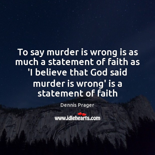 To say murder is wrong is as much a statement of faith Dennis Prager Picture Quote