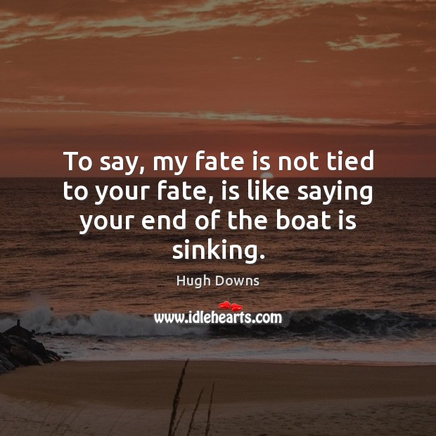 Image, To say, my fate is not tied to your fate, is like saying your end of the boat is sinking.