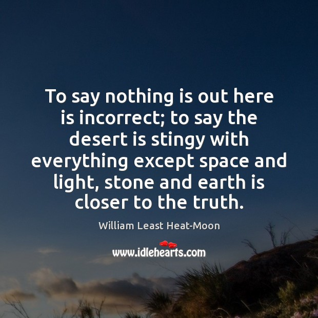 To say nothing is out here is incorrect; to say the desert William Least Heat-Moon Picture Quote