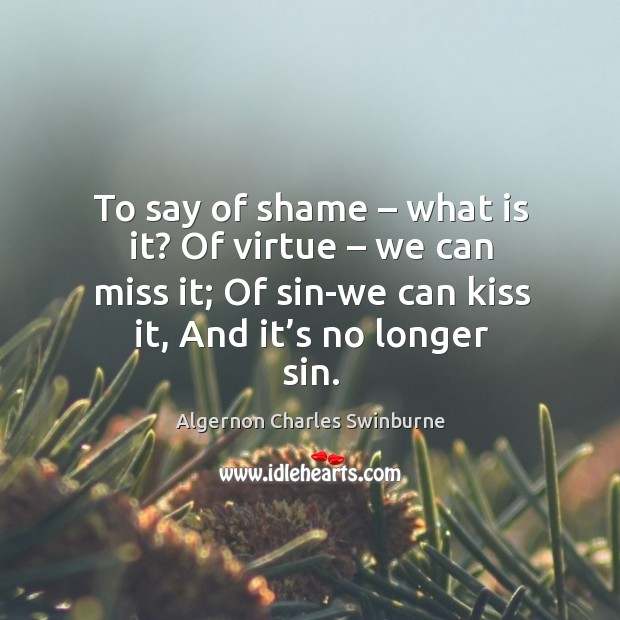 To say of shame – what is it? of virtue – we can miss it; of sin-we can kiss it, and it's no longer sin. Image