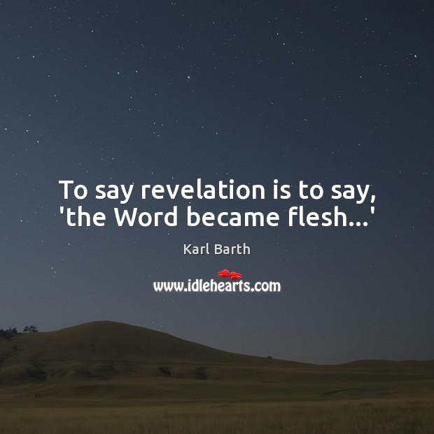 To say revelation is to say, 'the Word became flesh…' Karl Barth Picture Quote