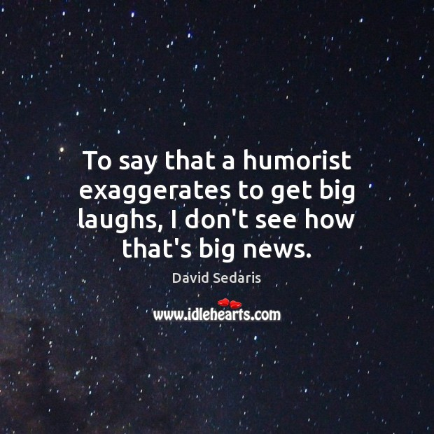 To say that a humorist exaggerates to get big laughs, I don't see how that's big news. Image