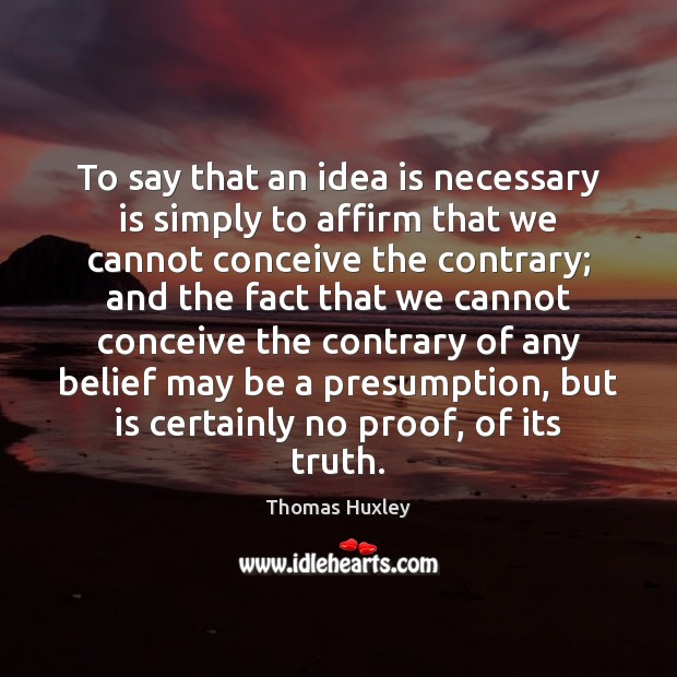 To say that an idea is necessary is simply to affirm that Thomas Huxley Picture Quote