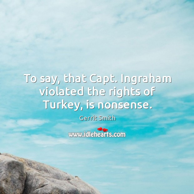 Image, To say, that capt. Ingraham violated the rights of turkey, is nonsense.