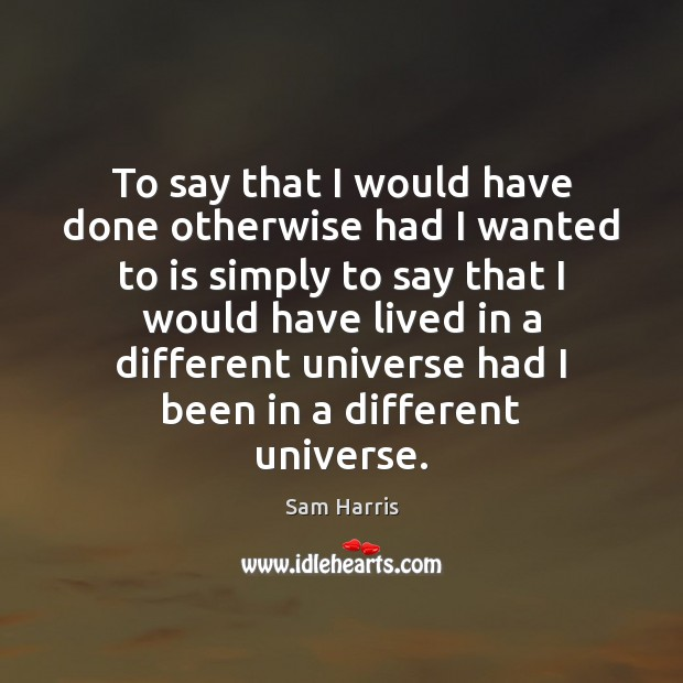 To say that I would have done otherwise had I wanted to Sam Harris Picture Quote