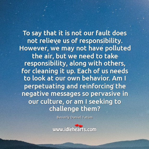 To say that it is not our fault does not relieve us Beverly Daniel Tatum Picture Quote