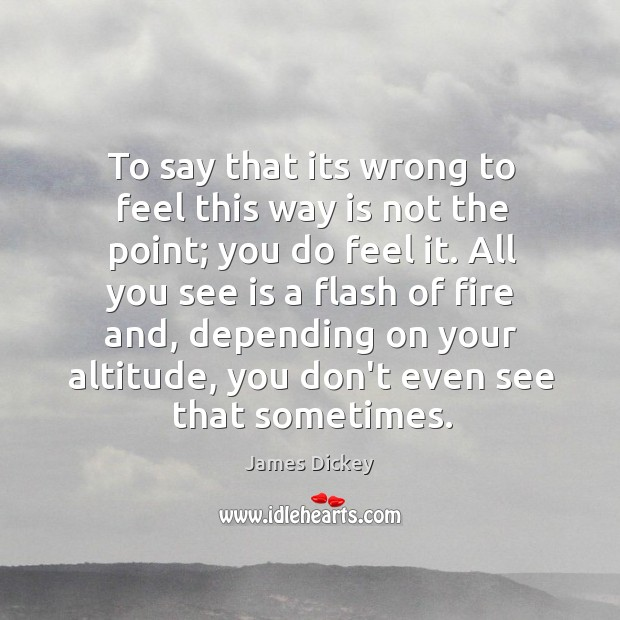 To say that its wrong to feel this way is not the point; you do feel it. Image