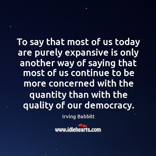 To say that most of us today are purely expansive is only another way of saying that Irving Babbitt Picture Quote