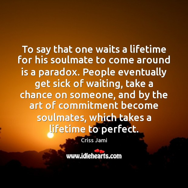 To say that one waits a lifetime for his soulmate to come Criss Jami Picture Quote